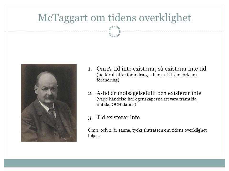 McTaggart om tidens overklighet 1.Om A-tid inte existerar, så existerar inte tid (tid förutsätter förändring – bara a-tid kan förklara förändring) 2.A