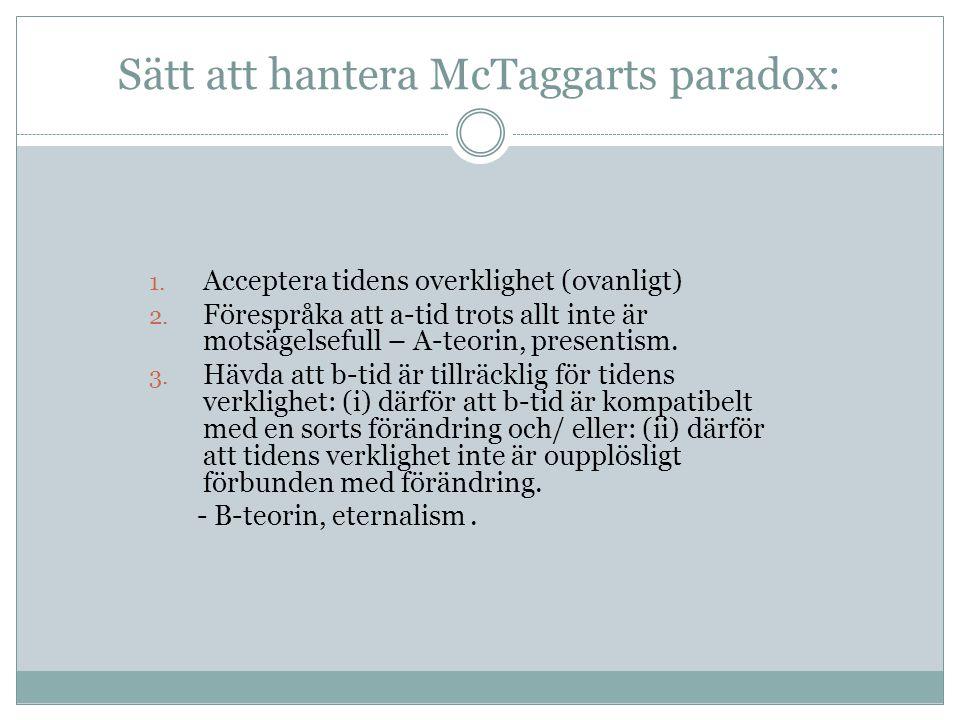 Sätt att hantera McTaggarts paradox: 1. Acceptera tidens overklighet (ovanligt) 2. Förespråka att a-tid trots allt inte är motsägelsefull – A-teorin,