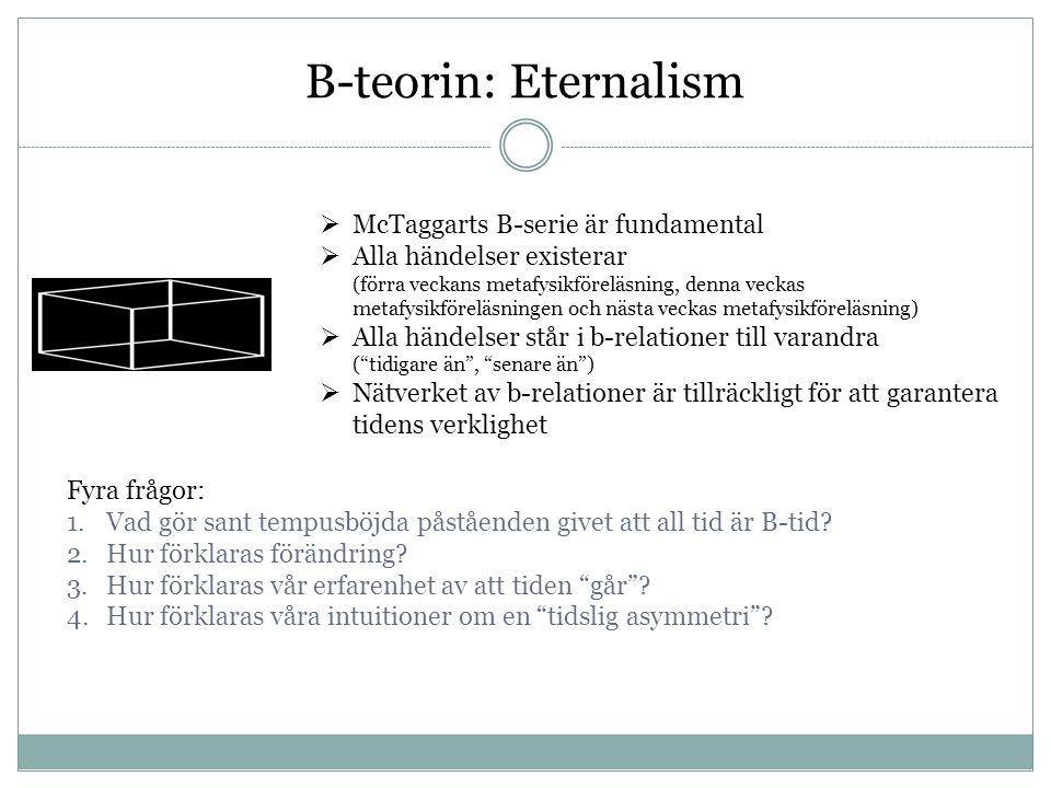 B-teorin: Eternalism  McTaggarts B-serie är fundamental  Alla händelser existerar (förra veckans metafysikföreläsning, denna veckas metafysikföreläs