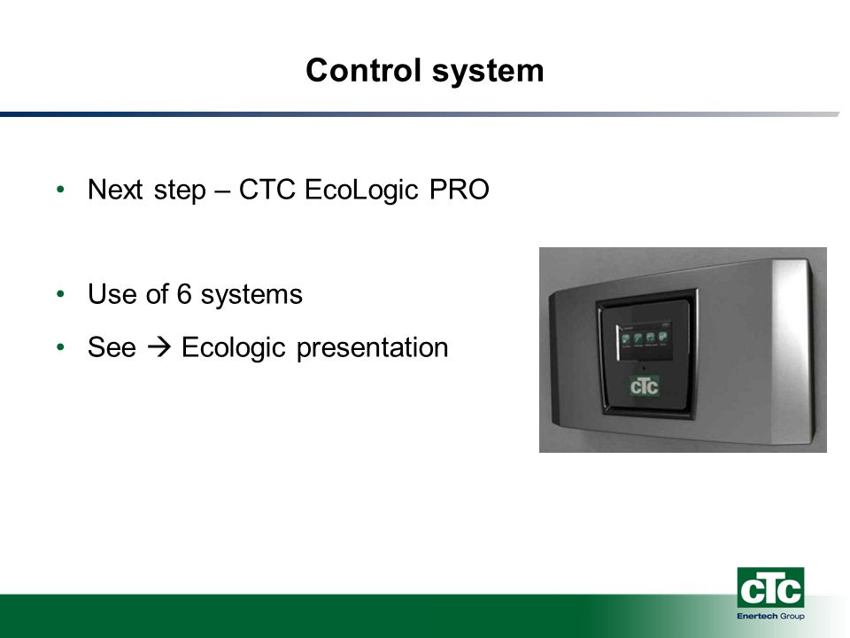 Control system Next step – CTC EcoLogic PRO Use of 6 systems See  Ecologic presentation