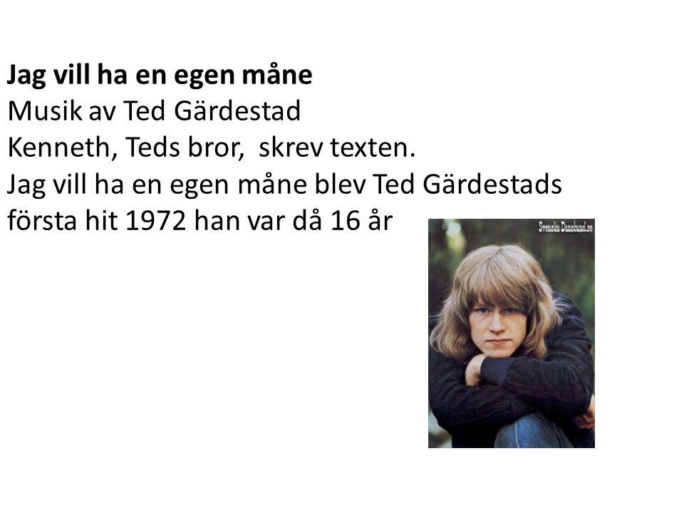 Jag vill ha en egen måne Musik av Ted Gärdestad Kenneth, Teds bror, skrev texten. Jag vill ha en egen måne blev Ted Gärdestads första hit 1972 han var