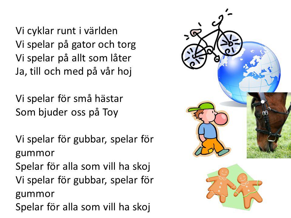 Vi cyklar runt i världen Vi spelar på gator och torg Vi spelar på allt som låter Ja, till och med på vår hoj Vi spelar för små hästar Som bjuder oss p