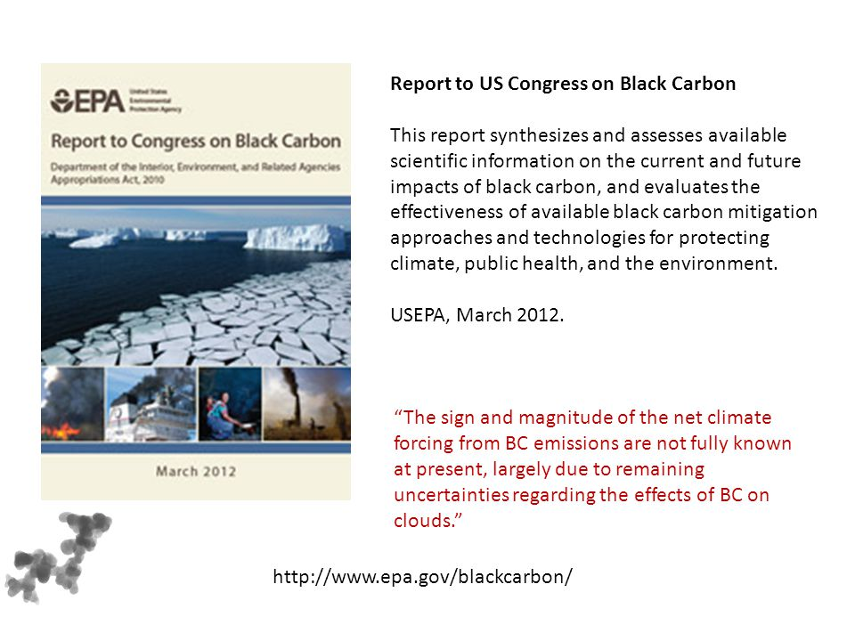 Report to US Congress on Black Carbon This report synthesizes and assesses available scientific information on the current and future impacts of black