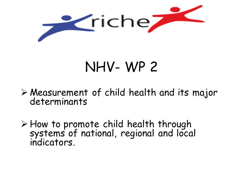 NHV- WP 2  Measurement of child health and its major determinants  How to promote child health through systems of national, regional and local indic
