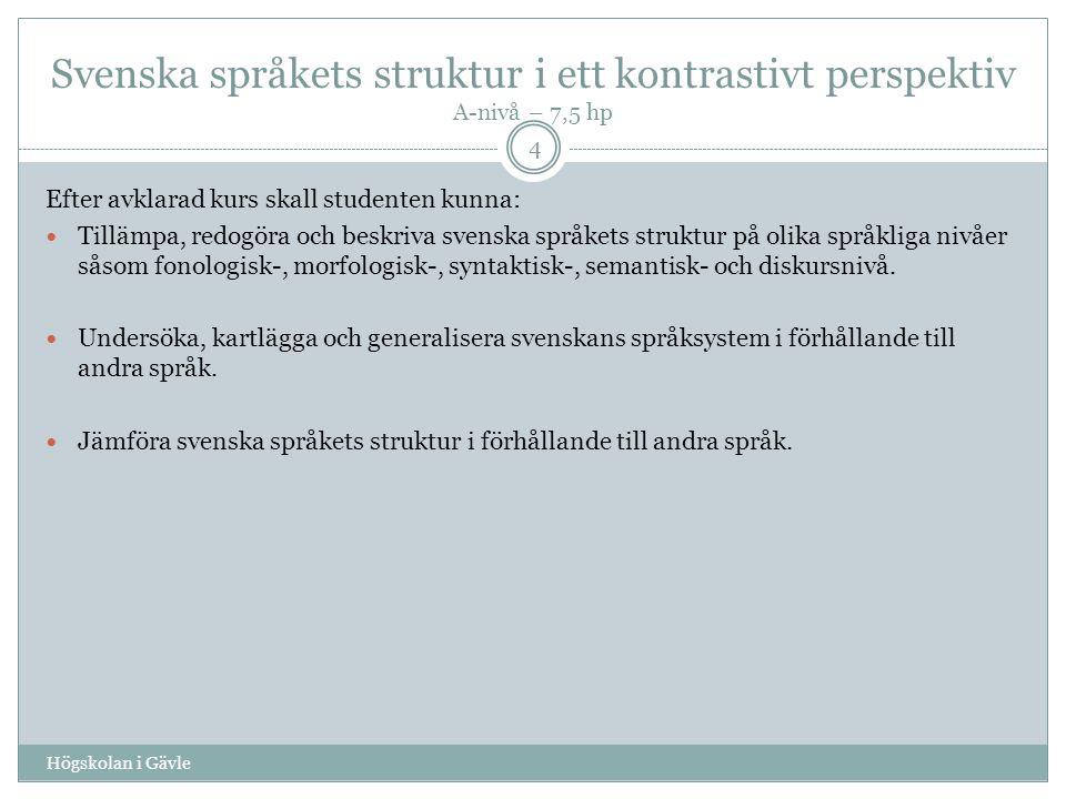 Svenska språkets struktur i ett kontrastivt perspektiv A-nivå – 7,5 hp Efter avklarad kurs skall studenten kunna: Tillämpa, redogöra och beskriva svenska språkets struktur på olika språkliga nivåer såsom fonologisk-, morfologisk-, syntaktisk-, semantisk- och diskursnivå.