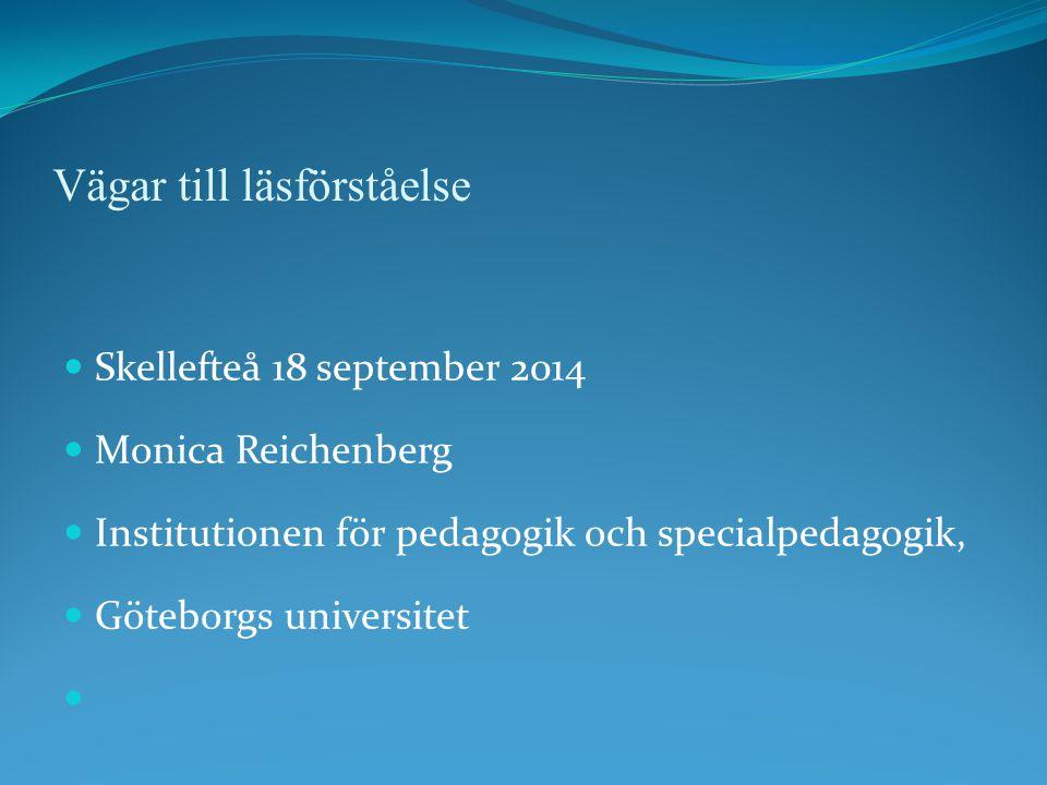 Vägar till läsförståelse Skellefteå 18 september 2014 Monica Reichenberg Institutionen för pedagogik och specialpedagogik, Göteborgs universitet