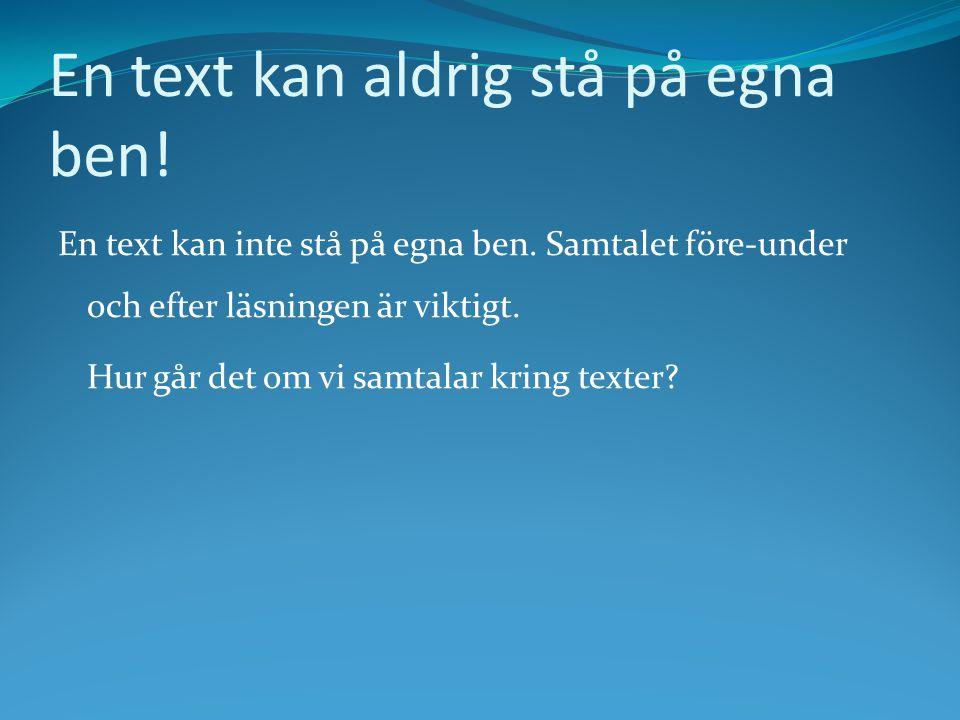 En text kan aldrig stå på egna ben! En text kan inte stå på egna ben. Samtalet före-under och efter läsningen är viktigt. Hur går det om vi samtalar k