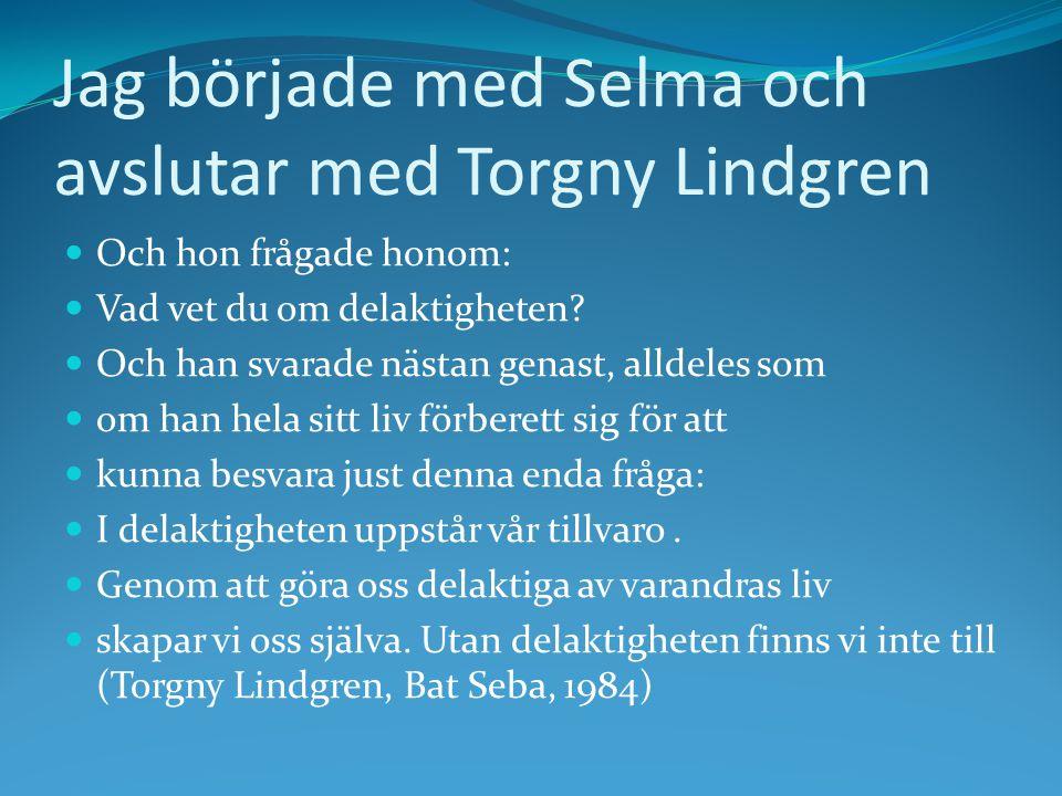 Jag började med Selma och avslutar med Torgny Lindgren Och hon frågade honom: Vad vet du om delaktigheten? Och han svarade nästan genast, alldeles som
