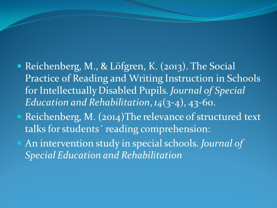 Reichenberg, M., & Löfgren, K. (2013). The Social Practice of Reading and Writing Instruction in Schools for Intellectually Disabled Pupils. Journal o
