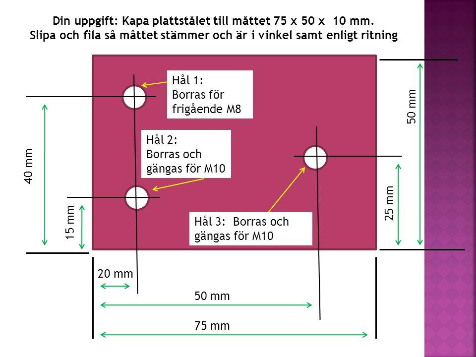 Hål 3: Borras och gängas för M10 Hål 1: Borras för frigående M8 15 mm 40 mm 20 mm 50 mm 75 mm 25 mm 50 mm Din uppgift: Kapa plattstålet till måttet 75