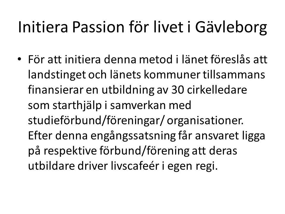 Initiera Passion för livet i Gävleborg För att initiera denna metod i länet föreslås att landstinget och länets kommuner tillsammans finansierar en utbildning av 30 cirkelledare som starthjälp i samverkan med studieförbund/föreningar/ organisationer.