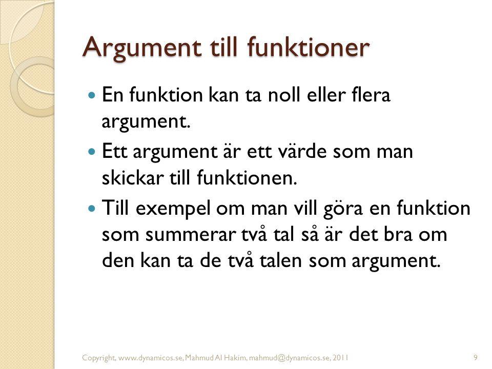 Argument till funktioner En funktion kan ta noll eller flera argument. Ett argument är ett värde som man skickar till funktionen. Till exempel om man