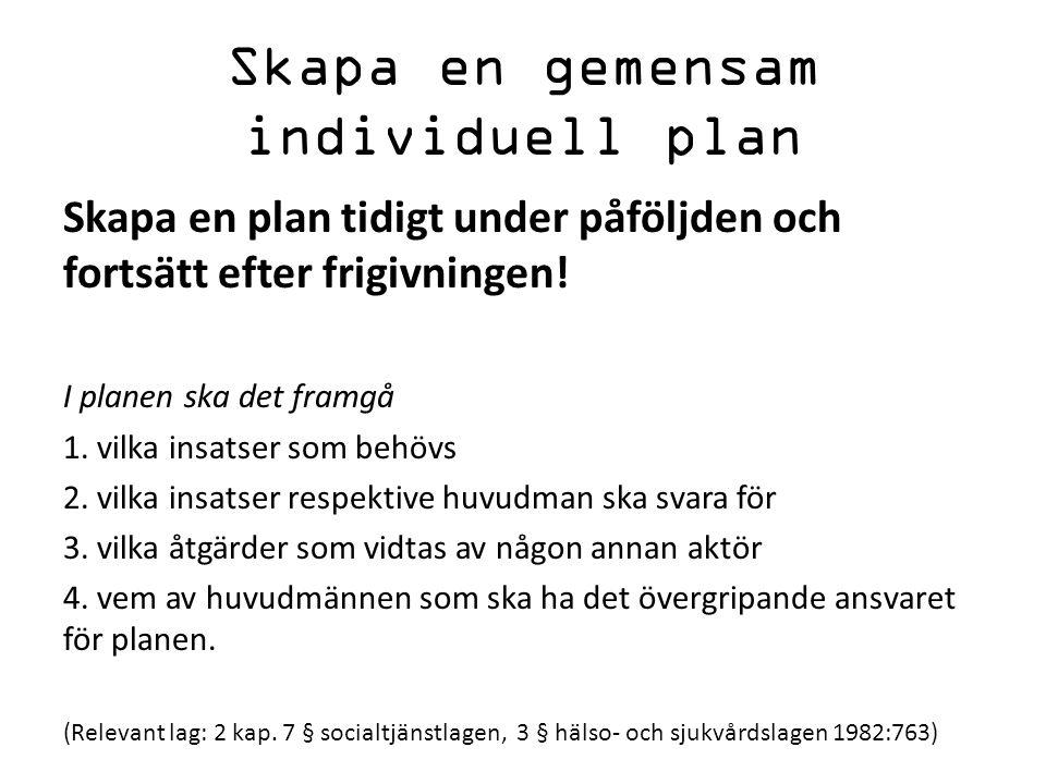 Skapa en gemensam individuell plan Skapa en plan tidigt under påföljden och fortsätt efter frigivningen! I planen ska det framgå 1. vilka insatser som