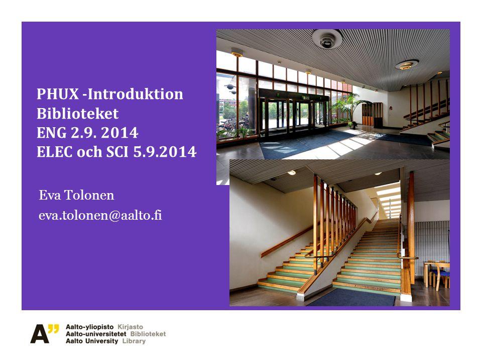 PHUX -Introduktion Biblioteket ENG 2.9. 2014 ELEC och SCI 5.9.2014 Eva Tolonen eva.tolonen@aalto.fi