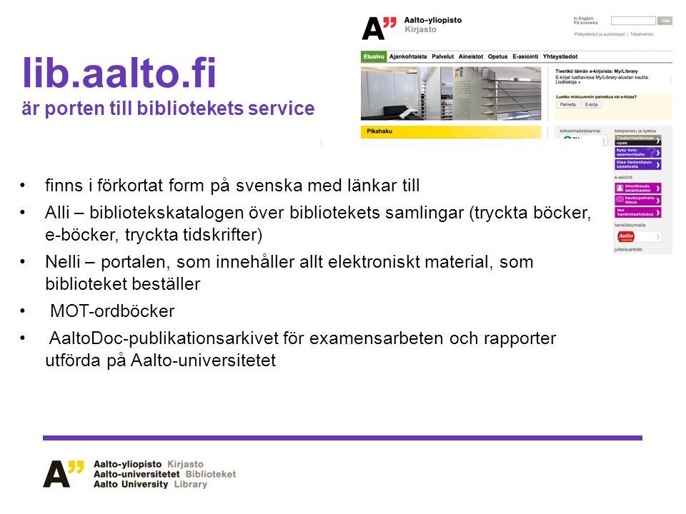lib.aalto.fi är porten till bibliotekets service finns i förkortat form på svenska med länkar till Alli – bibliotekskatalogen över bibliotekets samlingar (tryckta böcker, e-böcker, tryckta tidskrifter) Nelli – portalen, som innehåller allt elektroniskt material, som biblioteket beställer MOT-ordböcker AaltoDoc-publikationsarkivet för examensarbeten och rapporter utförda på Aalto-universitetet