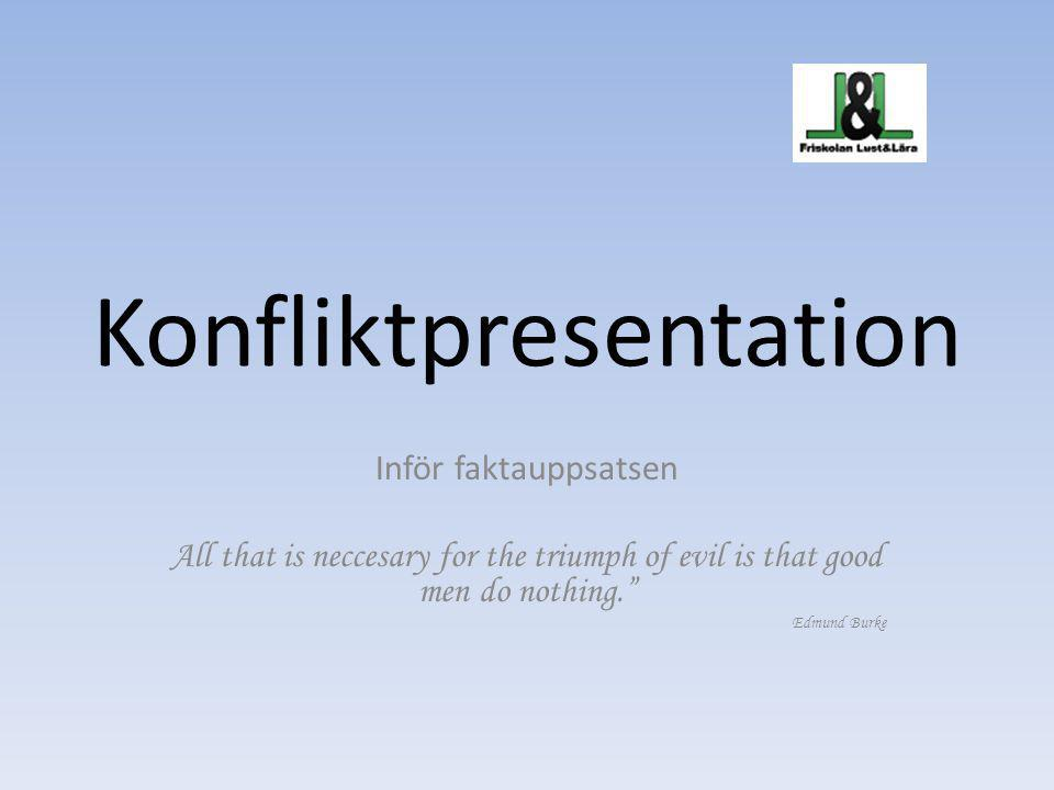 "Konfliktpresentation Inför faktauppsatsen All that is neccesary for the triumph of evil is that good men do nothing."" Edmund Burke"