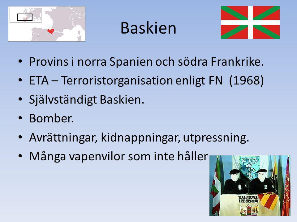 Baskien Provins i norra Spanien och södra Frankrike. ETA – Terroristorganisation enligt FN (1968) Självständigt Baskien. Bomber. Avrättningar, kidnapp