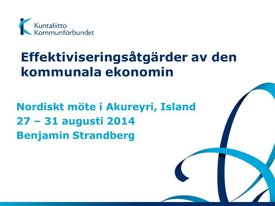 Effektiviseringsåtgärder av den kommunala ekonomin Nordiskt möte i Akureyri, Island 27 – 31 augusti 2014 Benjamin Strandberg