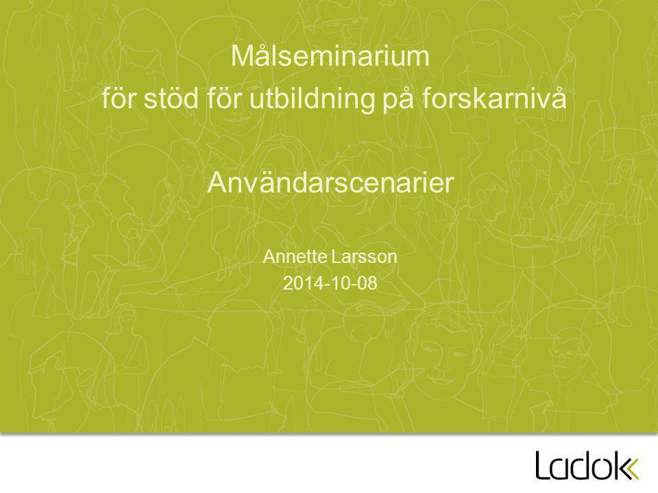 Målseminarium för stöd för utbildning på forskarnivå Användarscenarier Annette Larsson 2014-10-08