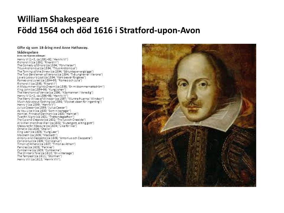 William Shakespeare Född 1564 och död 1616 i Stratford-upon-Avon Gifte sig som 18-åring med Anne Hathaway. Skådespelare Skrev bla följande skådespel:
