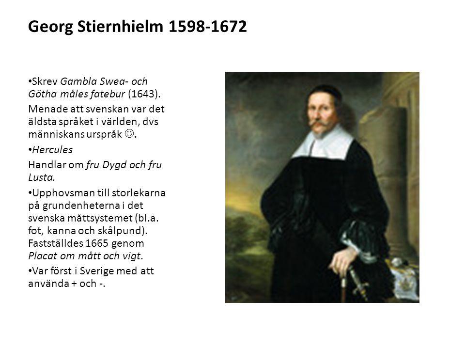 Georg Stiernhielm 1598-1672 Skrev Gambla Swea- och Götha måles fatebur (1643). Menade att svenskan var det äldsta språket i världen, dvs människans ur