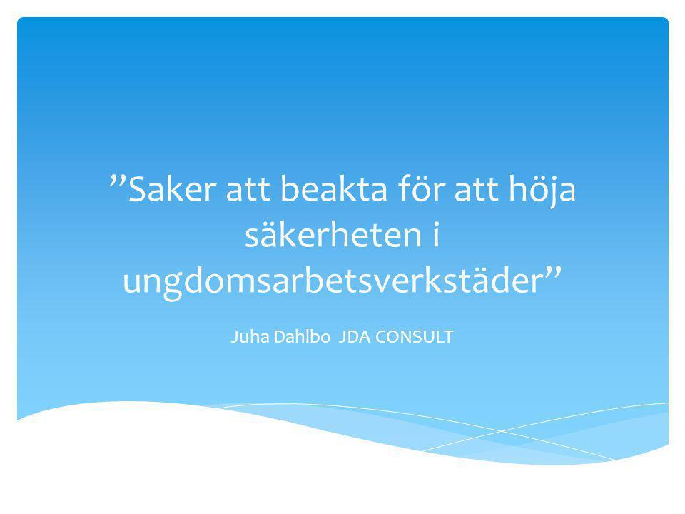 Saker att beakta för att höja säkerheten i ungdomsarbetsverkstäder Juha Dahlbo JDA CONSULT