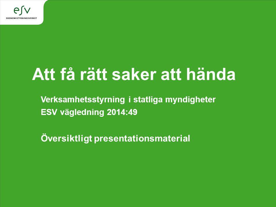 Att få rätt saker att hända Verksamhetsstyrning i statliga myndigheter ESV vägledning 2014:49 Översiktligt presentationsmaterial