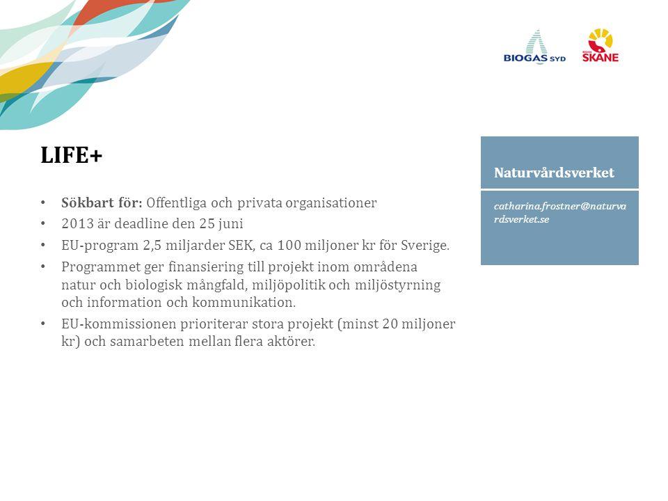 catharina.frostner@naturva rdsverket.se Naturvårdsverket LIFE+ Sökbart för: Offentliga och privata organisationer 2013 är deadline den 25 juni EU-program 2,5 miljarder SEK, ca 100 miljoner kr för Sverige.