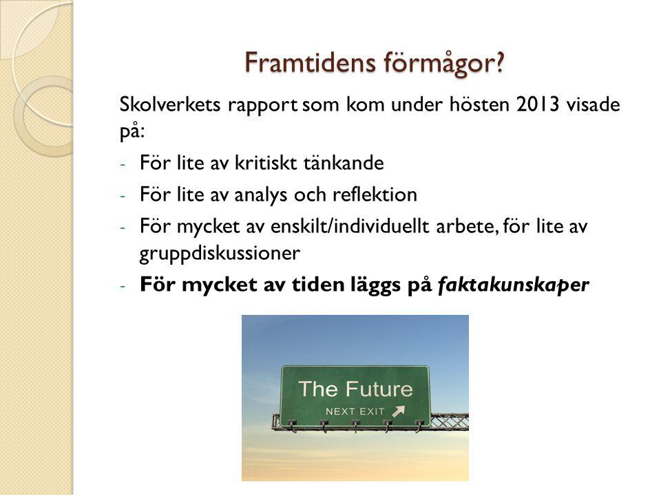 Framtidens förmågor? Skolverkets rapport som kom under hösten 2013 visade på: - För lite av kritiskt tänkande - För lite av analys och reflektion - Fö