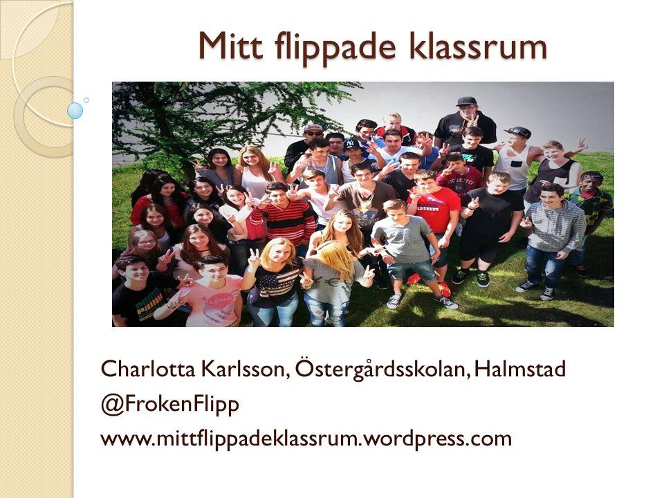 Mitt flippade klassrum Charlotta Karlsson, Östergårdsskolan, Halmstad @FrokenFlipp www.mittflippadeklassrum.wordpress.com