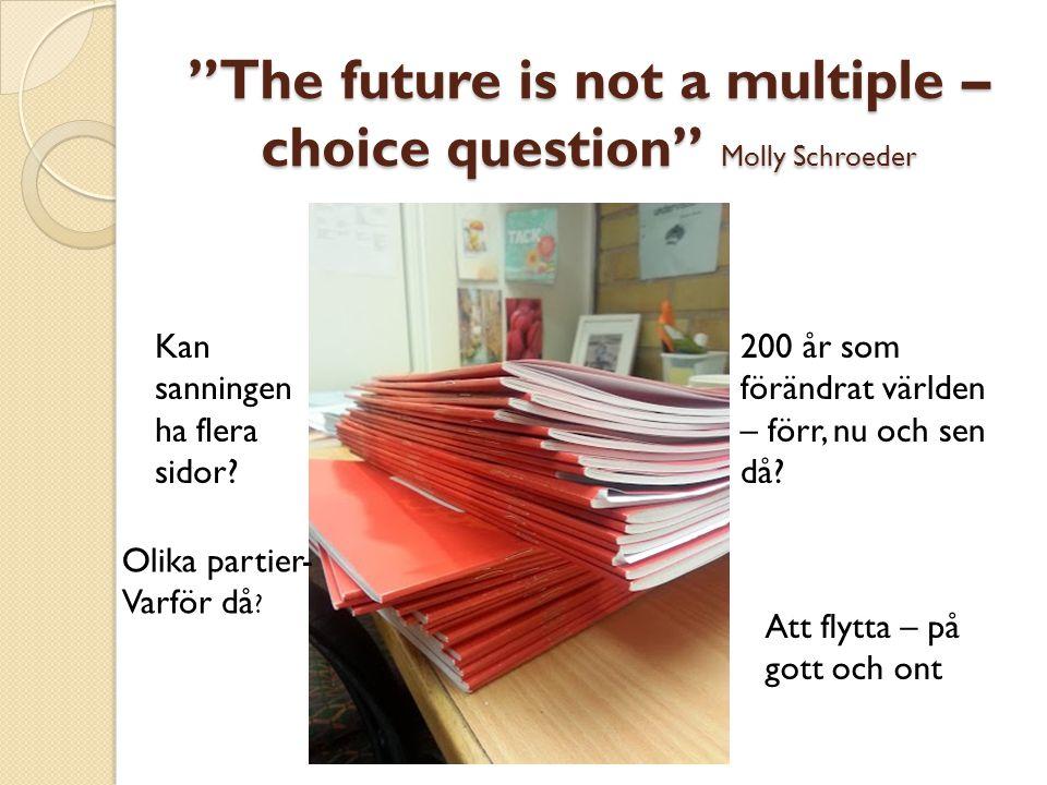 """""""The future is not a multiple – choice question"""" Molly Schroeder 200 år som förändrat världen – förr, nu och sen då? Kan sanningen ha flera sidor? Att"""