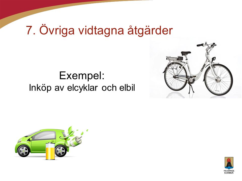 7. Övriga vidtagna åtgärder Exempel: Inköp av elcyklar och elbil