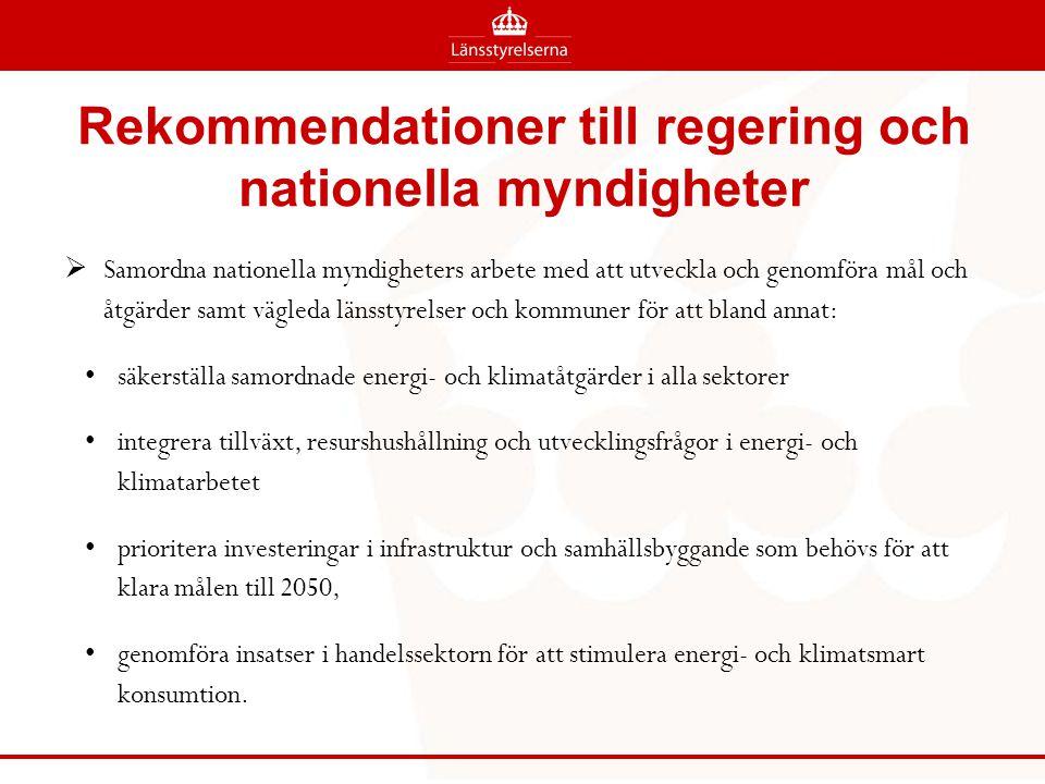 Rekommendationer till regering och nationella myndigheter  Samordna nationella myndigheters arbete med att utveckla och genomföra mål och åtgärder samt vägleda länsstyrelser och kommuner för att bland annat: säkerställa samordnade energi- och klimatåtgärder i alla sektorer integrera tillväxt, resurshushållning och utvecklingsfrågor i energi- och klimatarbetet prioritera investeringar i infrastruktur och samhällsbyggande som behövs för att klara målen till 2050, genomföra insatser i handelssektorn för att stimulera energi- och klimatsmart konsumtion.