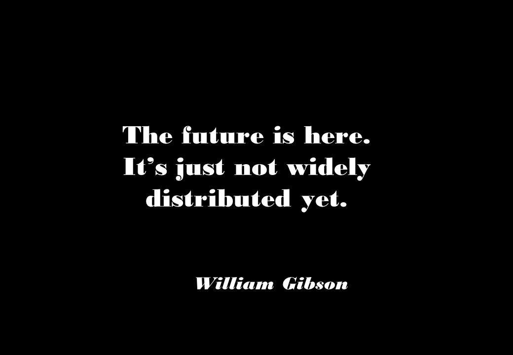 The future is here. It's just not widely distributed yet. William Gibson