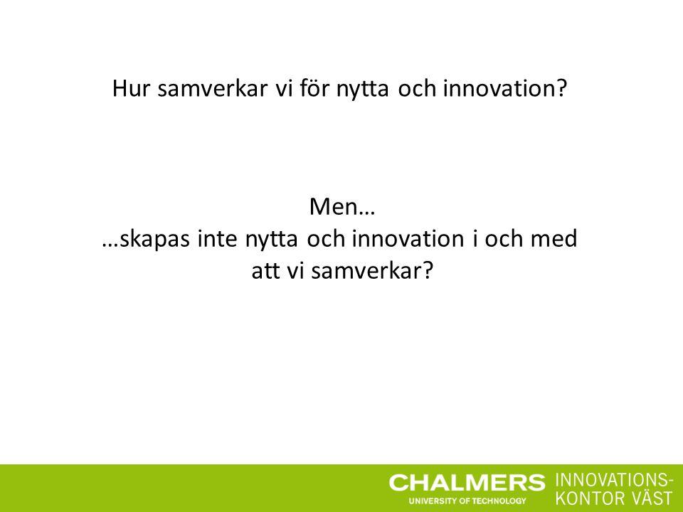 Hur samverkar vi för nytta och innovation? Men… …skapas inte nytta och innovation i och med att vi samverkar?