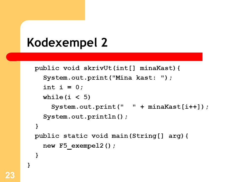 Kodexempel 2 public void skrivUt(int[] minaKast){ System.out.print( Mina kast: ); int i = 0; while(i < 5) System.out.print( + minaKast[i++]); System.out.println(); } public static void main(String[] arg){ new F5_exempel2(); } } 23