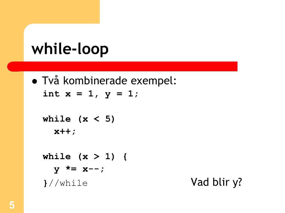 5 while-loop Två kombinerade exempel: int x = 1, y = 1; while (x < 5) x++; while (x > 1) { y *= x--; }//while Vad blir y?