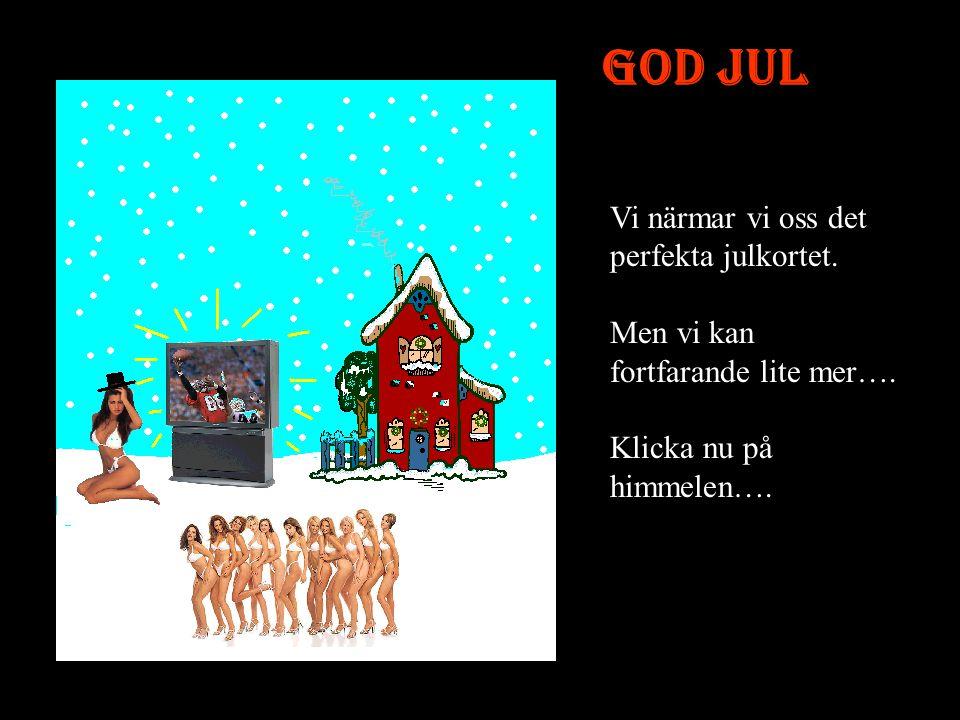 God Jul Jodå, nu blir det snart riktigt bra. Vi har inte nog användning för någon julgran, heller…. Låt oss byta ut den också till något bättre... Kli