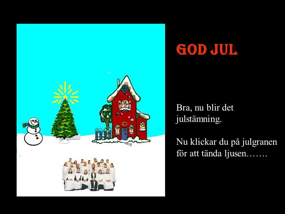 God Jul Bra, nu blir det julstämning. Nu klickar du på julgranen för att tända ljusen…….