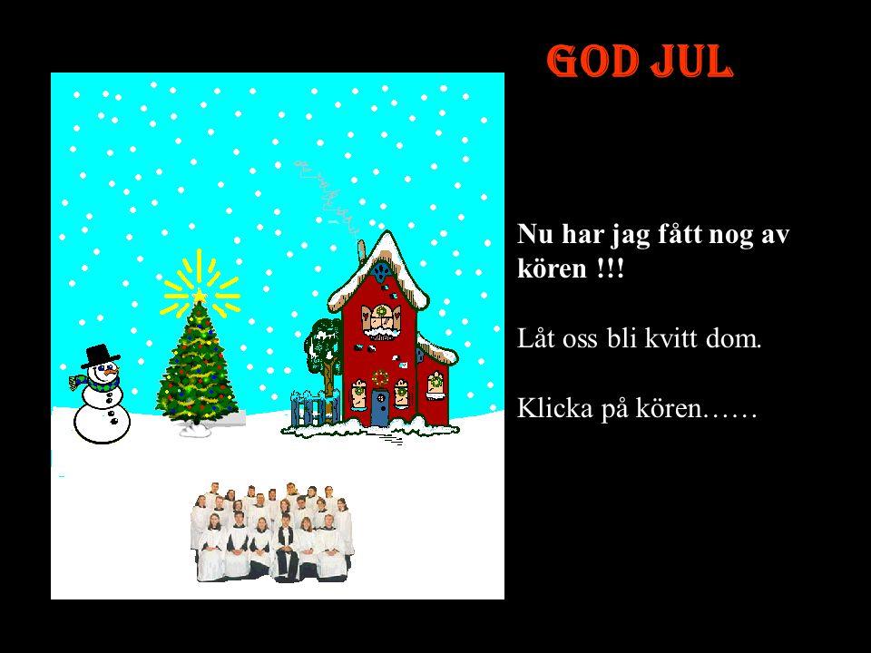 God Jul Är det den ända sången dom kan ????? Nu skulle det passa med lite snö, klicka på himmelen för ett lätt snöfall.