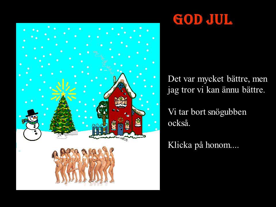 God Jul Det var mycket bättre, men jag tror vi kan ännu bättre.