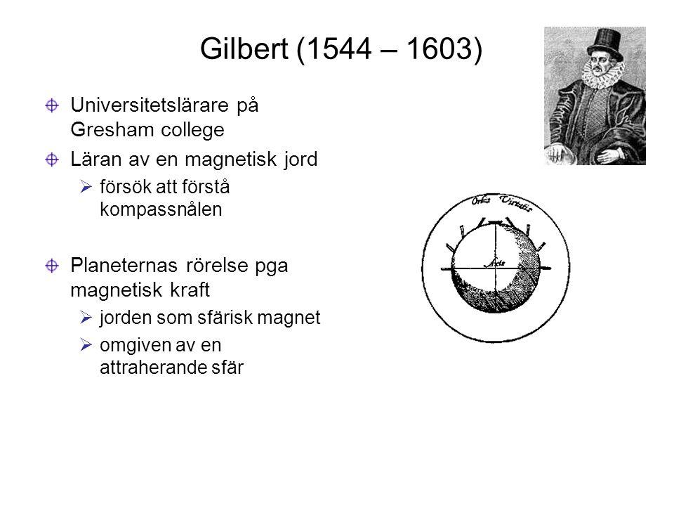 Gilbert (1544 – 1603) Universitetslärare på Gresham college Läran av en magnetisk jord  försök att förstå kompassnålen Planeternas rörelse pga magnet