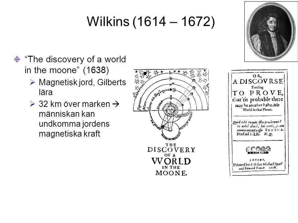 """Wilkins (1614 – 1672) """"The discovery of a world in the moone"""" (1638)  Magnetisk jord, Gilberts lära  32 km över marken  människan kan undkomma jord"""