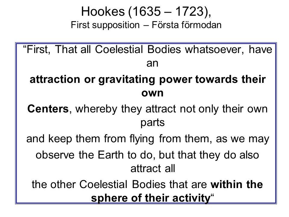 "Hookes (1635 – 1723), First supposition – Första förmodan ""First, That all Coelestial Bodies whatsoever, have an attraction or gravitating power towar"