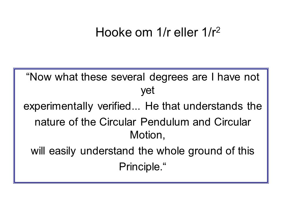 Hooke om 1/r eller 1/r 2 Now what these several degrees are I have not yet experimentally verified...
