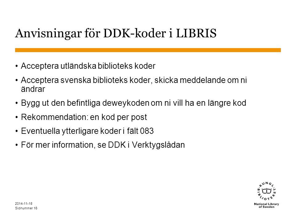 Sidnummer 2014-11-18 16 Anvisningar för DDK-koder i LIBRIS Acceptera utländska biblioteks koder Acceptera svenska biblioteks koder, skicka meddelande om ni ändrar Bygg ut den befintliga deweykoden om ni vill ha en längre kod Rekommendation: en kod per post Eventuella ytterligare koder i fält 083 För mer information, se DDK i Verktygslådan