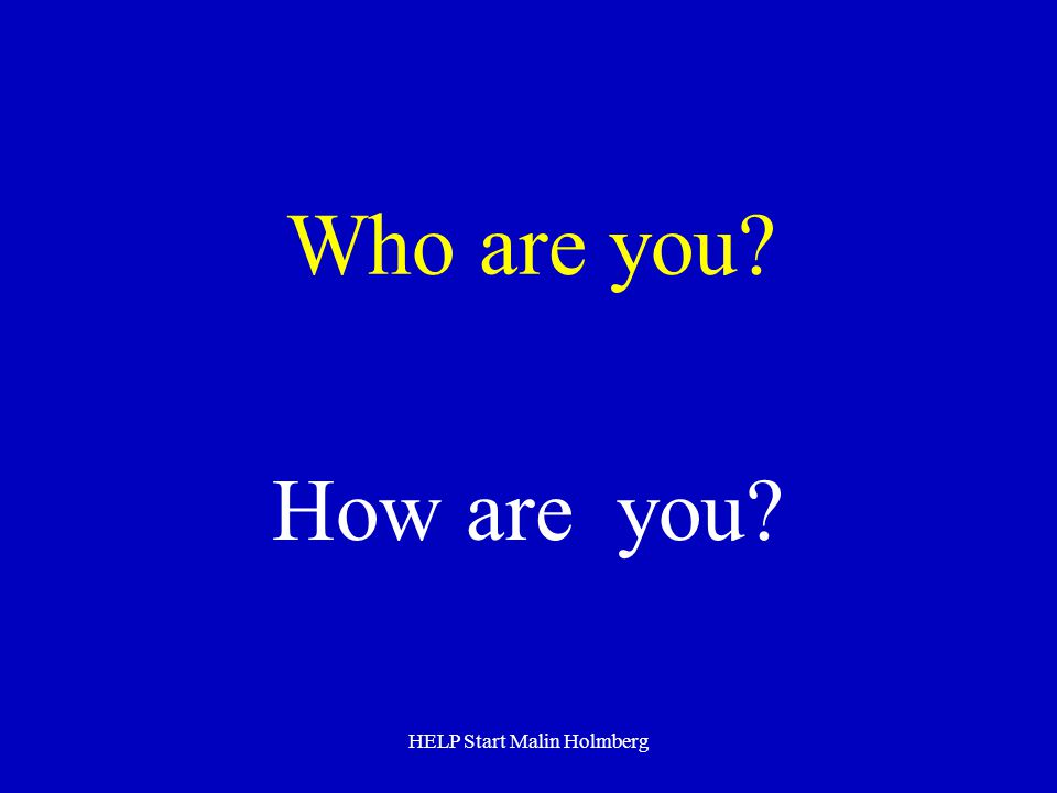 Who are you? How are you? HELP Start Malin Holmberg