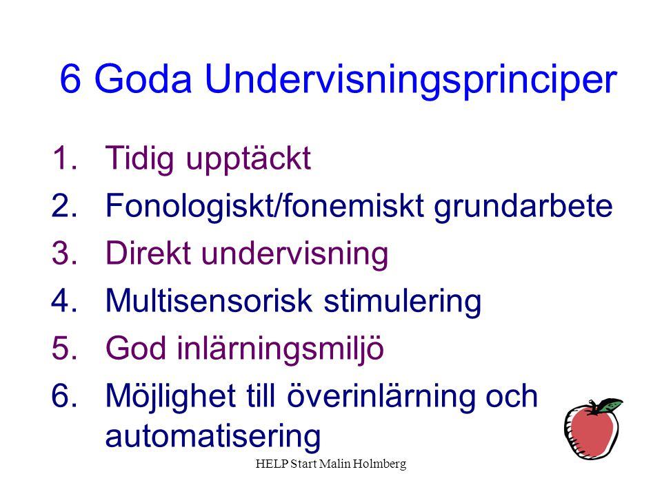 6 Goda Undervisningsprinciper 1.Tidig upptäckt 2.Fonologiskt/fonemiskt grundarbete 3.Direkt undervisning 4.Multisensorisk stimulering 5.God inlärningsmiljö 6.Möjlighet till överinlärning och automatisering HELP Start Malin Holmberg