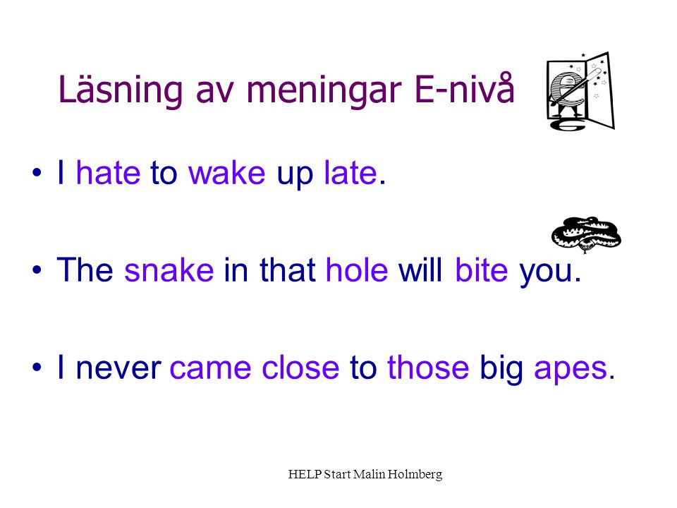 Läsning av meningar E-nivå I hate to wake up late. The snake in that hole will bite you. I never came close to those big apes. HELP Start Malin Holmbe