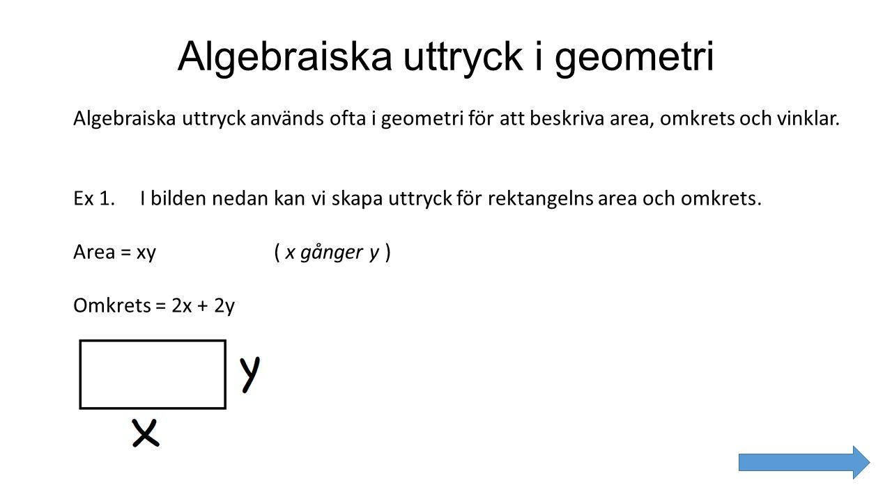 Algebraiska uttryck i geometri Algebraiska uttryck används ofta i geometri för att beskriva area, omkrets och vinklar. Ex 1. I bilden nedan kan vi ska